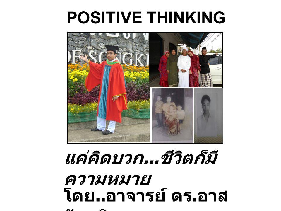 POSITIVE THINKING แค่คิดบวก... ชีวิตก็มี ความหมาย โดย.. อาจารย์ ดร. อาส ลัน หิเล