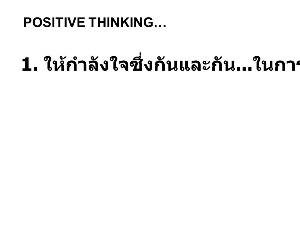 POSITIVE THINKING… 1. ให้กำลังใจซึ่งกันและกัน... ในการทำงาน