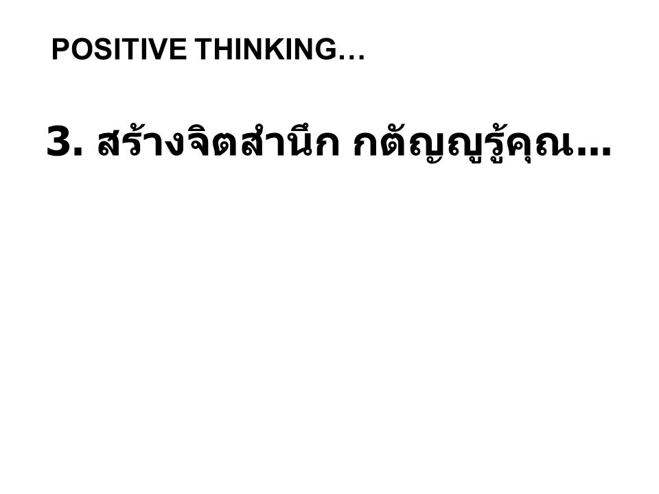 POSITIVE THINKING… 3. สร้างจิตสำนึก กตัญญูรู้คุณ...