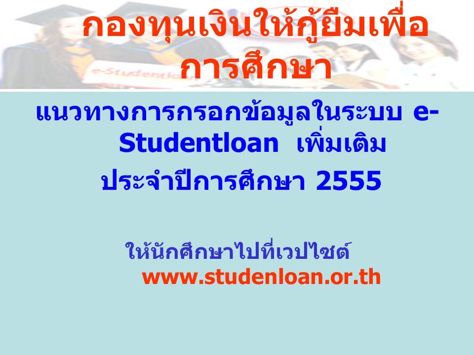 กองทุนเงินให้กู้ยืมเพื่อ การศึกษา แนวทางการกรอกข้อมูลในระบบ e- Studentloan เพิ่มเติม ประจำปีการศึกษา 2555 ให้นักศึกษาไปที่เวปไซต์ www.studenloan.or.th