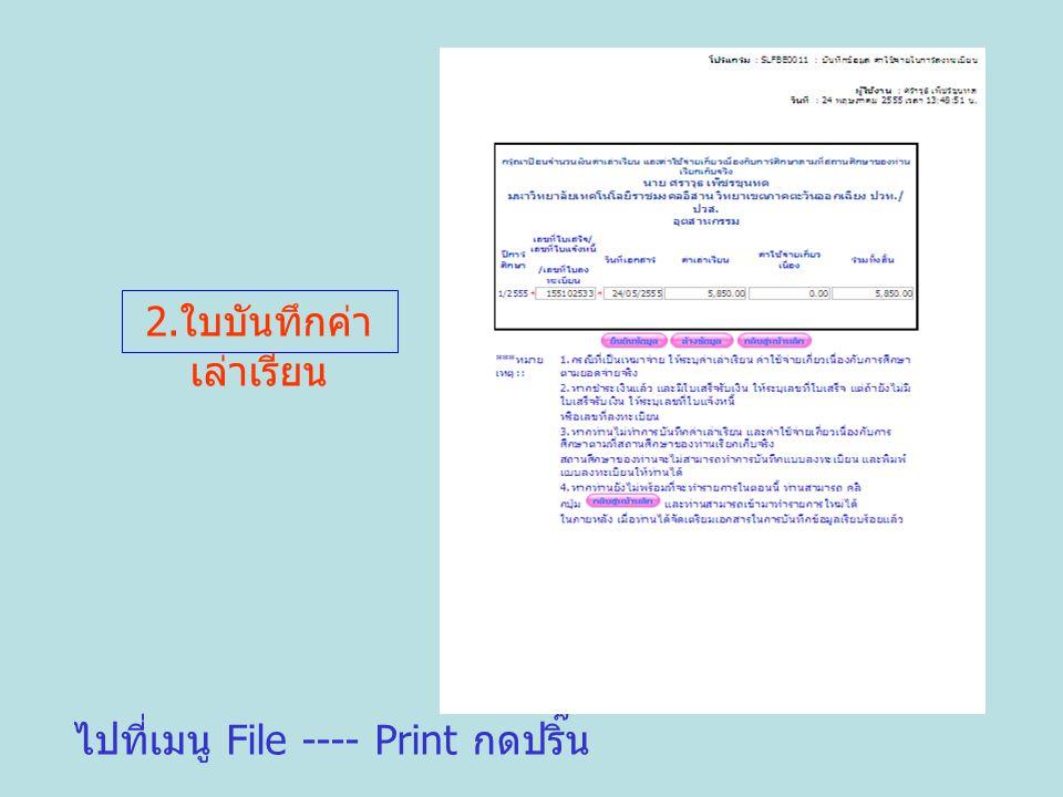 ไปที่เมนู File ---- Print กดปริ๊น 2. ใบบันทึกค่า เล่าเรียน