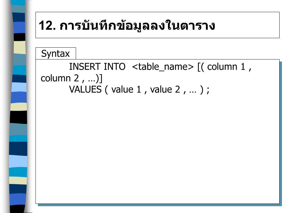12. การบันทึกข้อมูลลงในตาราง Syntax INSERT INTO [( column 1, column 2, …)] VALUES ( value 1, value 2, … ) ;