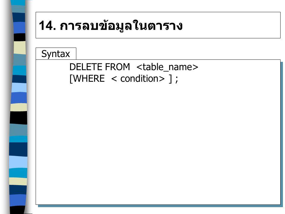 14. การลบข้อมูลในตาราง Syntax DELETE FROM [WHERE ] ;
