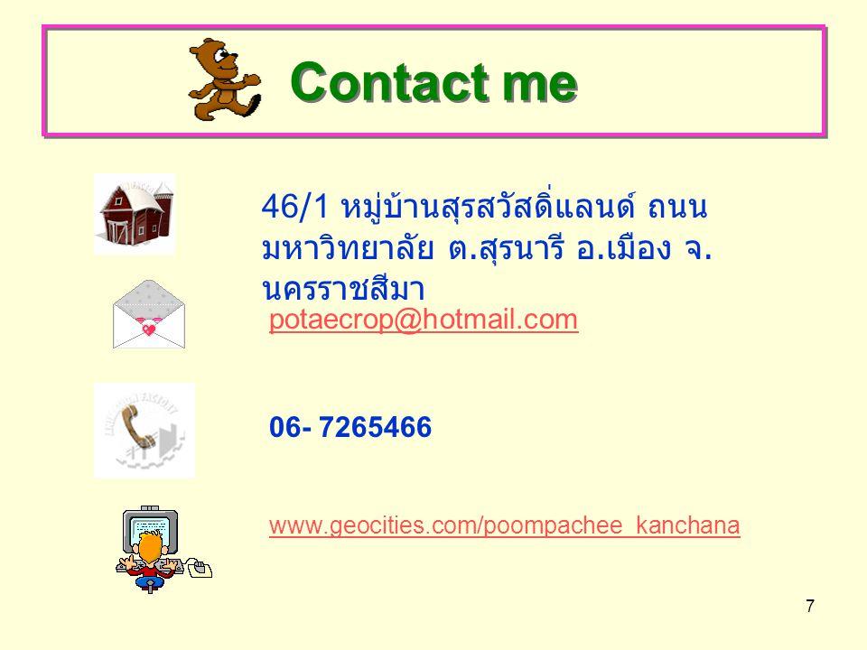 7 Contact me 46/1 หมู่บ้านสุรสวัสดิ่แลนด์ ถนน มหาวิทยาลัย ต. สุรนารี อ. เมือง จ. นครราชสีมา potaecrop@hotmail.com 06- 7265466 www.geocities.com/poompa