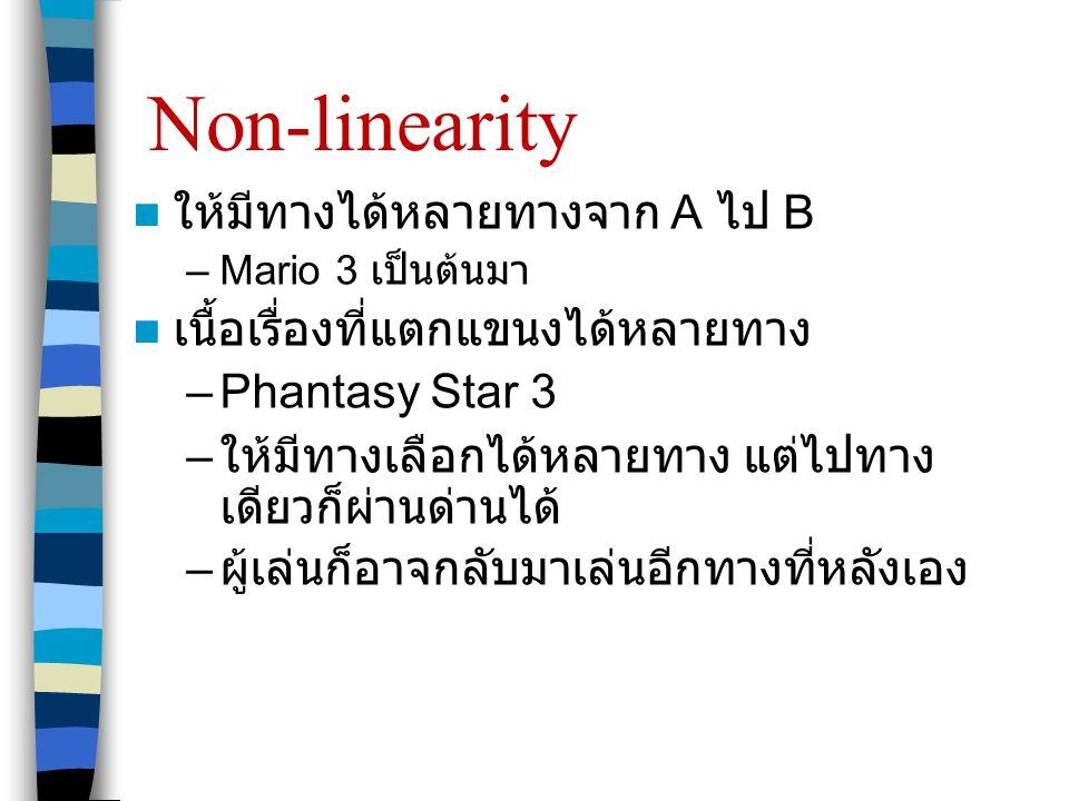 Non-linearity  ให้มีทางได้หลายทางจาก A ไป B –Mario 3 เป็นต้นมา  เนื้อเรื่องที่แตกแขนงได้หลายทาง –Phantasy Star 3 – ให้มีทางเลือกได้หลายทาง แต่ไปทาง เดียวก็ผ่านด่านได้ – ผู้เล่นก็อาจกลับมาเล่นอีกทางที่หลังเอง