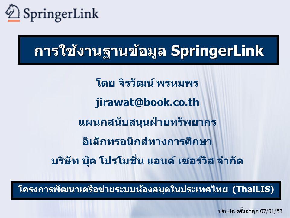 โดย จิรวัฒน์ พรหมพร jirawat@book.co.th แผนกสนับสนุนฝ่ายทรัพยากร อิเล็กทรอนิกส์ทางการศึกษา บริษัท บุ๊ค โปรโมชั่น แอนด์ เซอร์วิส จำกัด ปรับปรุงครั้งล่าสุด 07/01/53 โครงการพัฒนาเครือข่ายระบบห้องสมุดในประเทศไทย (ThaiLIS) การใช้งานฐานข้อมูล SpringerLink