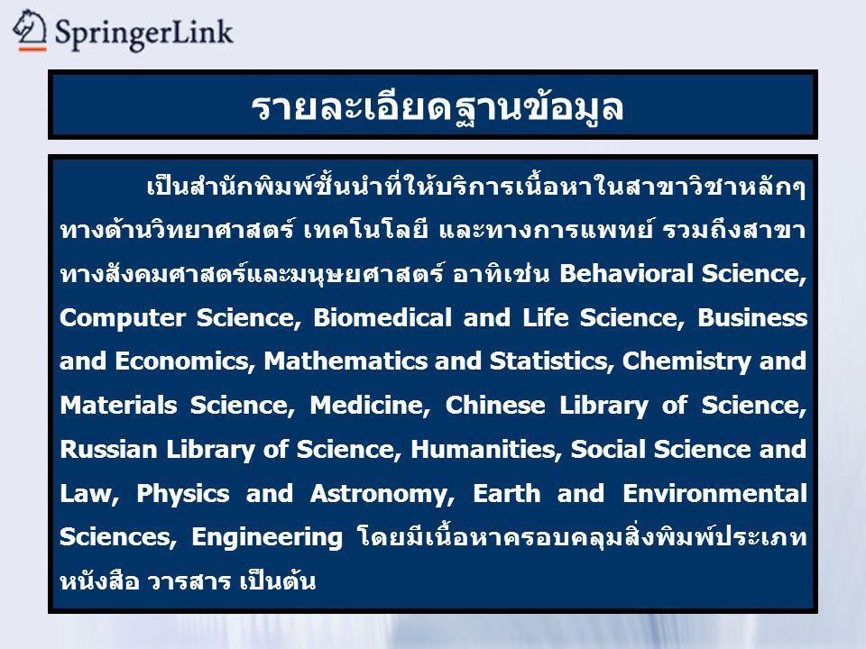 รายละเอียดฐานข้อมูล เป็นสำนักพิมพ์ชั้นนำที่ให้บริการเนื้อหาในสาขาวิชาหลักๆ ทางด้านวิทยาศาสตร์ เทคโนโลยี และทางการแพทย์ รวมถึงสาขา ทางสังคมศาสตร์และมนุษยศาสตร์ อาทิเช่น Behavioral Science, Computer Science, Biomedical and Life Science, Business and Economics, Mathematics and Statistics, Chemistry and Materials Science, Medicine, Chinese Library of Science, Russian Library of Science, Humanities, Social Science and Law, Physics and Astronomy, Earth and Environmental Sciences, Engineering โดยมีเนื้อหาครอบคลุมสิ่งพิมพ์ประเภท หนังสือ วารสาร เป็นต้น