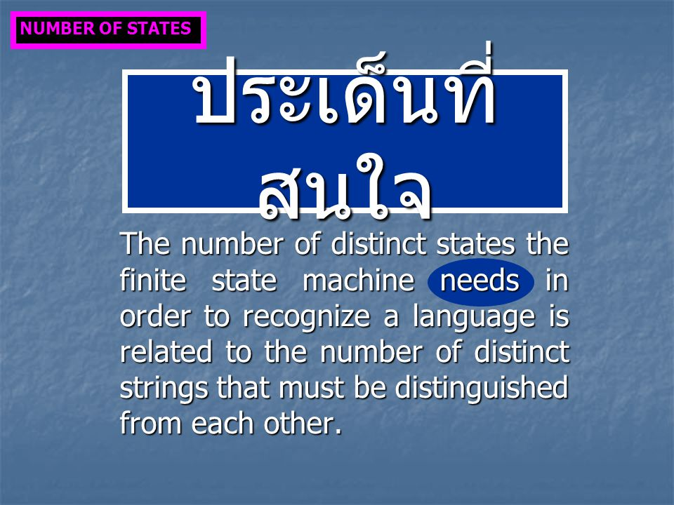 ประเด็นที่ สนใจ The number of distinct states the finite state machine needs in order to recognize a language is related to the number of distinct strings that must be distinguished from each other.