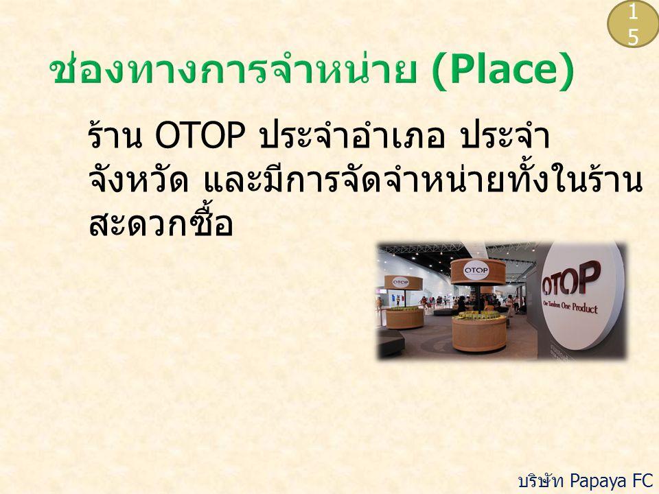 ร้าน OTOP ประจำอำเภอ ประจำ จังหวัด และมีการจัดจำหน่ายทั้งในร้าน สะดวกซื้อ 1515 บริษัท Papaya FC จำกัด