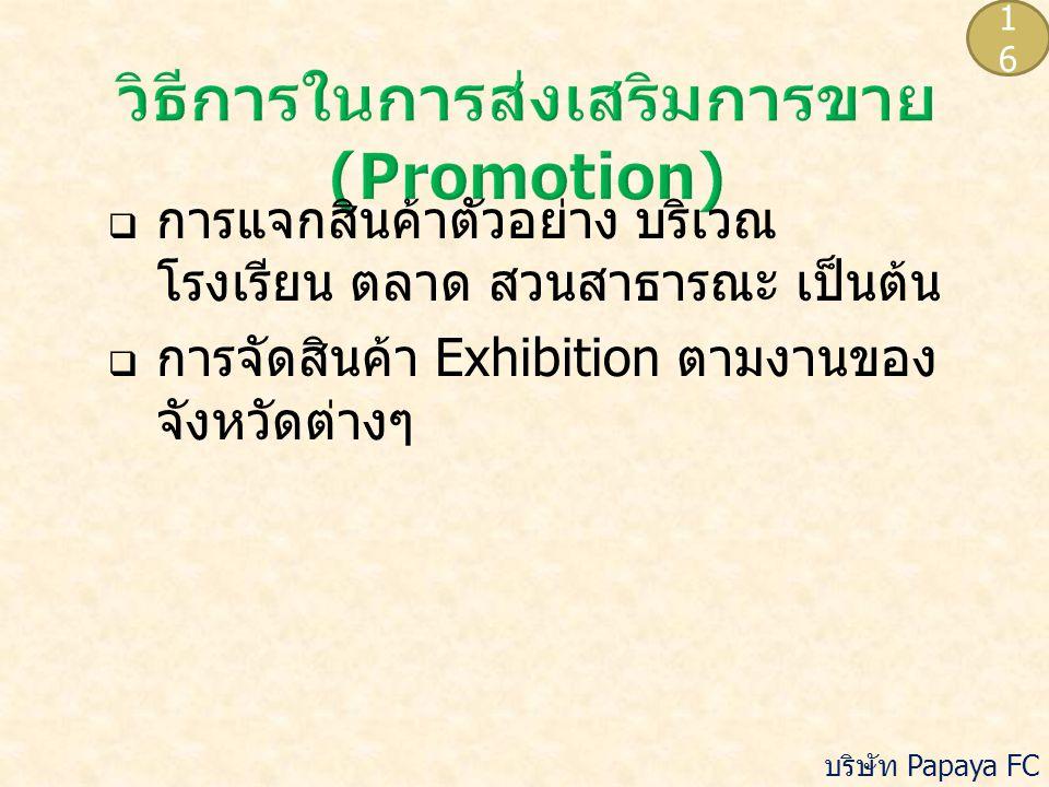  การแจกสินค้าตัวอย่าง บริเวณ โรงเรียน ตลาด สวนสาธารณะ เป็นต้น  การจัดสินค้า Exhibition ตามงานของ จังหวัดต่างๆ 1616 บริษัท Papaya FC จำกัด