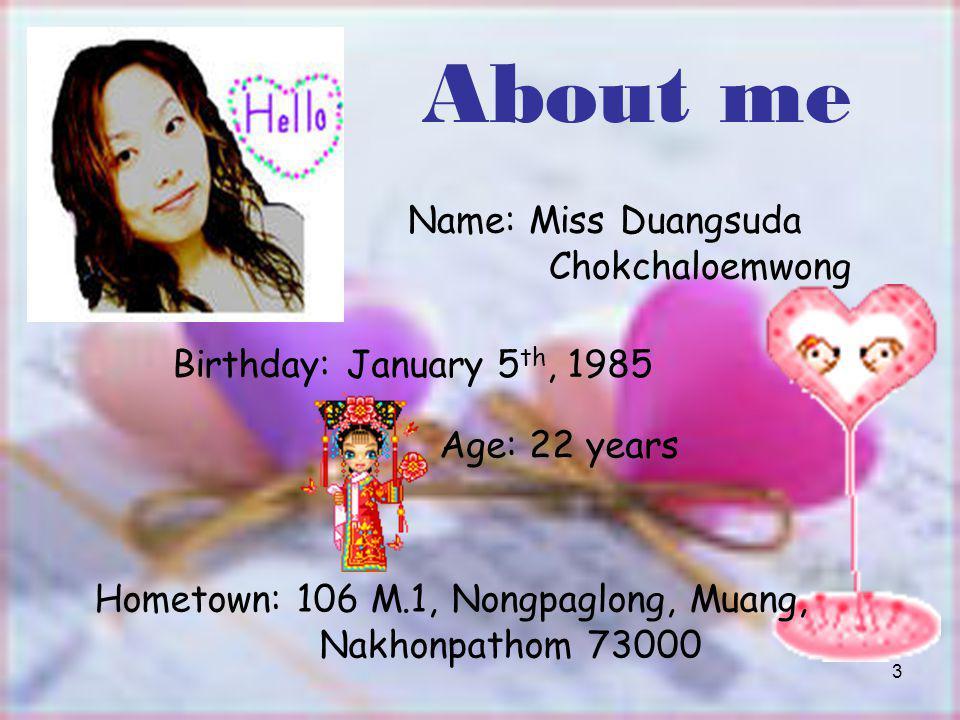 3 About me Name: Miss Duangsuda Chokchaloemwong Age: 22 years Birthday: January 5 th, 1985 Hometown: 106 M.1, Nongpaglong, Muang, Nakhonpathom 73000