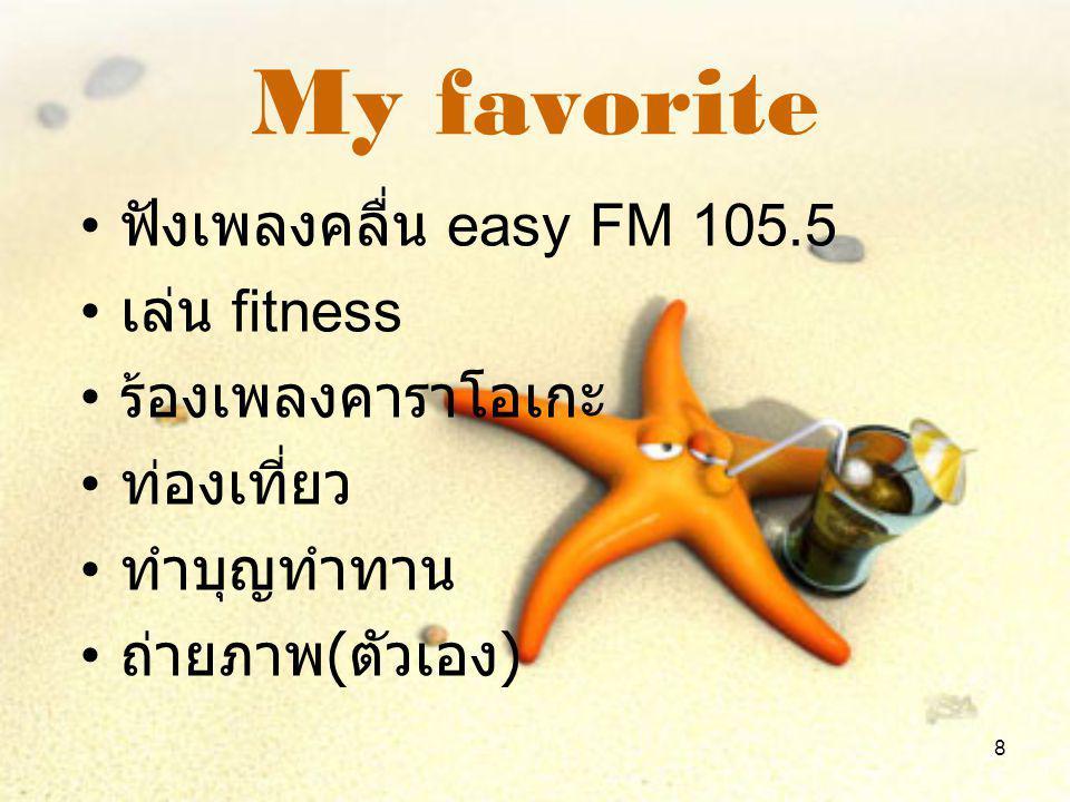 8 My favorite •ฟ•ฟังเพลงคลื่น easy FM 105.5 •เ•เล่น fitness •ร•ร้องเพลงคาราโอเกะ •ท•ท่องเที่ยว •ท•ทำบุญทำทาน •ถ•ถ่ายภาพ ( ตัวเอง )