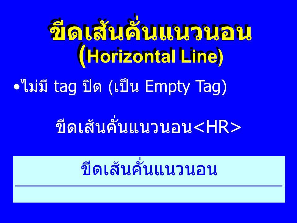ขีดเส้นคั่นแนวนอน ( Horizontal Line) ขีดเส้นคั่นแนวนอน ขีดเส้นคั่นแนวนอน • ไม่มี tag ปิด ( เป็น Empty Tag)