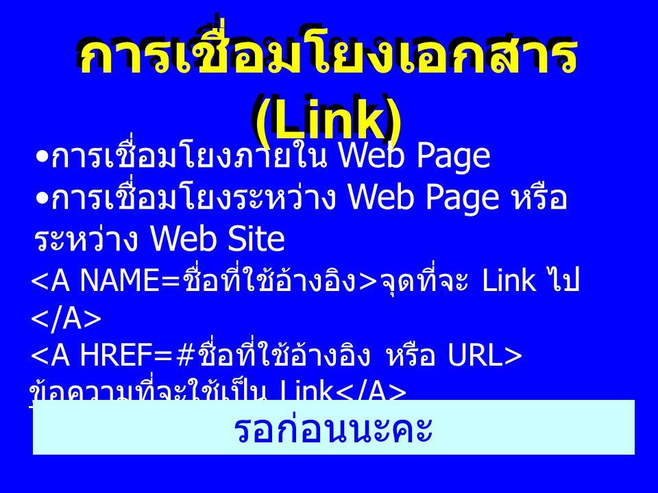 การเชื่อมโยงเอกสาร (Link) จุดที่จะ Link ไป ข้อความที่จะใช้เป็น Link รอก่อนนะคะ • การเชื่อมโยงภายใน Web Page • การเชื่อมโยงระหว่าง Web Page หรือ ระหว่า