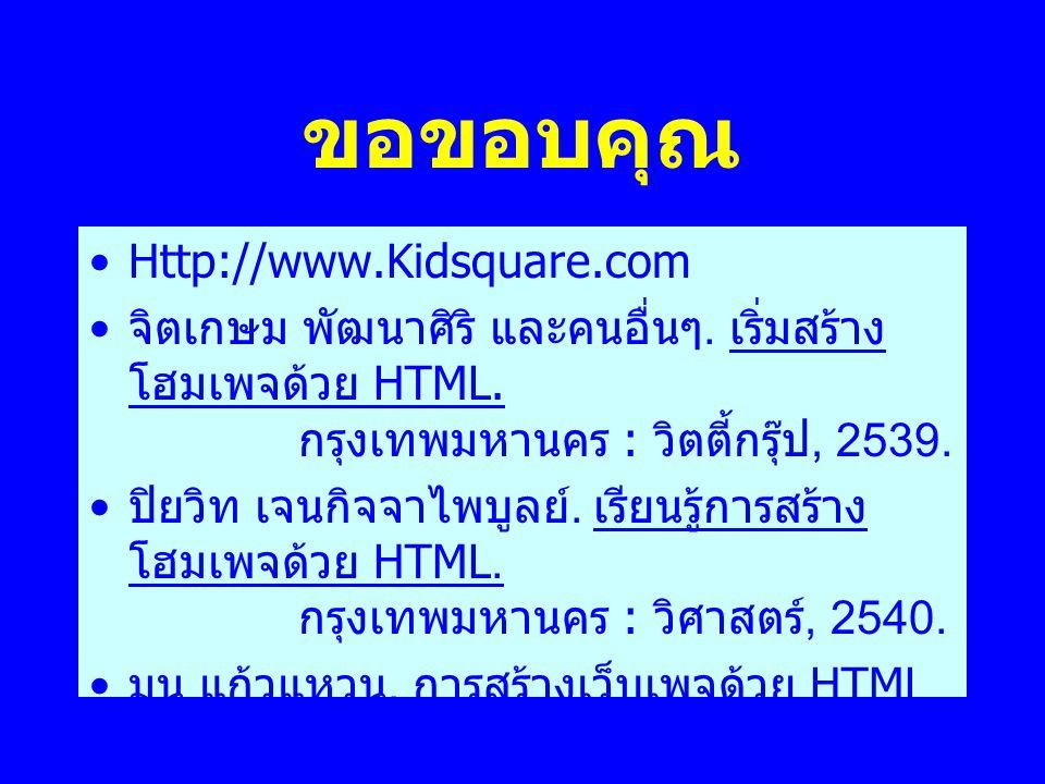 ขอขอบคุณ •Http://www.Kidsquare.com • จิตเกษม พัฒนาศิริ และคนอื่นๆ. เริ่มสร้าง โฮมเพจด้วย HTML. กรุงเทพมหานคร : วิตตี้กรุ๊ป, 2539. • ปิยวิท เจนกิจจาไพบ