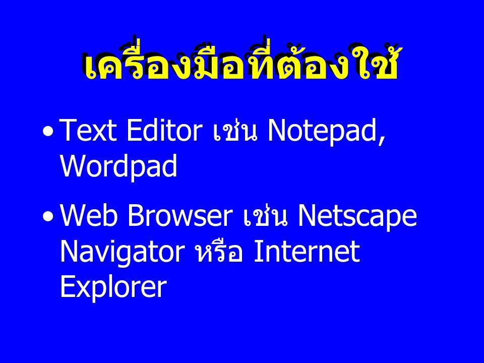 เครื่องมือที่ต้องใช้ •Text Editor เช่น Notepad, Wordpad •Web Browser เช่น Netscape Navigator หรือ Internet Explorer