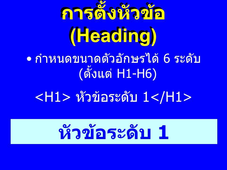การตั้งหัวข้อ (Heading) • กำหนดขนาดตัวอักษรได้ 6 ระดับ ( ตั้งแต่ H1-H6) หัวข้อระดับ 1