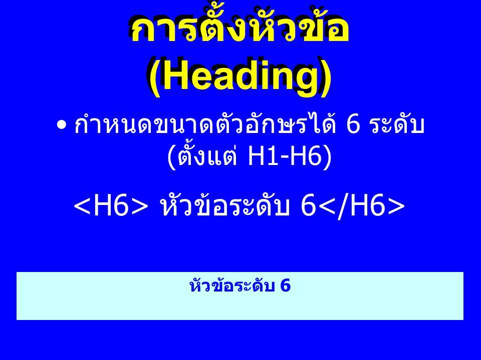 การตั้งหัวข้อ (Heading) • กำหนดขนาดตัวอักษรได้ 6 ระดับ ( ตั้งแต่ H1-H6) หัวข้อระดับ 6