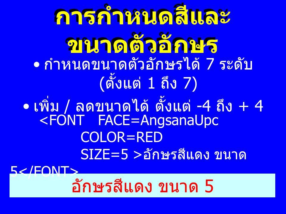 การกำหนดสีและ ขนาดตัวอักษร • กำหนดขนาดตัวอักษรได้ 7 ระดับ ( ตั้งแต่ 1 ถึง 7) • เพิ่ม / ลดขนาดได้ ตั้งแต่ -4 ถึง + 4 อักษรสีแดง ขนาด 5 <FONT FACE=Angsa