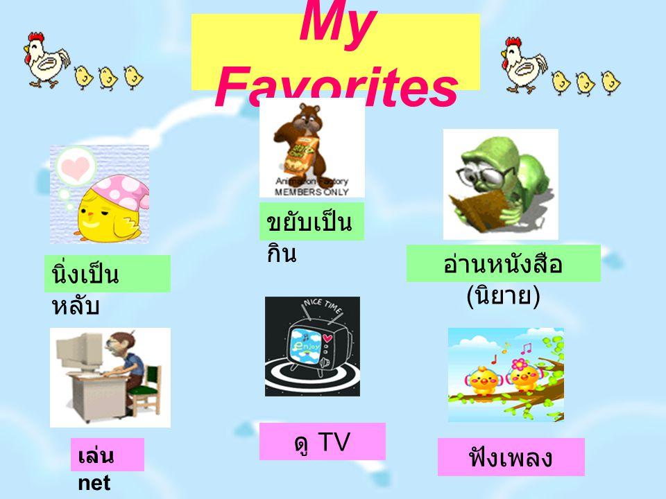 My Favorites นิ่งเป็น หลับ ฟังเพลง อ่านหนังสือ ( นิยาย ) ดู TV เล่น net ขยับเป็น กิน