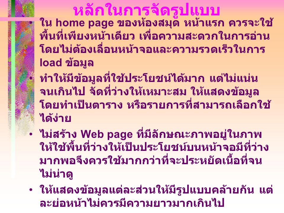 หลักในการจัดรูปแบบ • ใน home page ของห้องสมุด หน้าแรก ควรจะใช้ พื้นที่เพียงหน้าเดียว เพื่อความสะดวกในการอ่าน โดยไม่ต้องเลื่อนหน้าจอและความรวดเร็วในการ