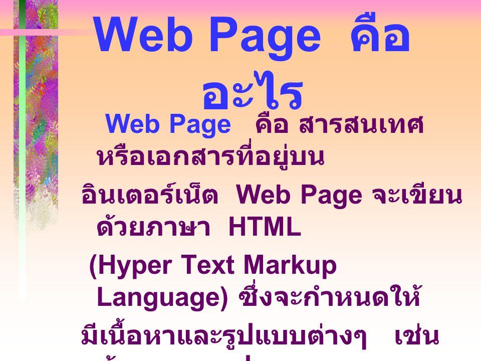 Web Page คือ อะไร Web Page คือ สารสนเทศ หรือเอกสารที่อยู่บน อินเตอร์เน็ต Web Page จะเขียน ด้วยภาษา HTML (Hyper Text Markup Language) ซึ่งจะกำหนดให้ มี