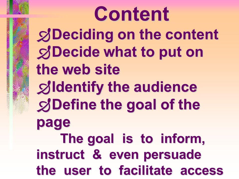 Content  Deciding on the content  Decide what to put on the web site  Identify the audience  Define the goal of the page The goal is to inform, in