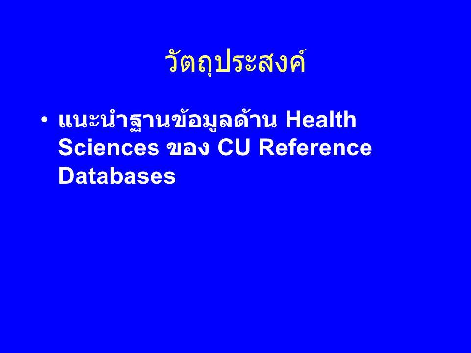 วัตถุประสงค์ • แนะนำฐานข้อมูลด้าน Health Sciences ของ CU Reference Databases