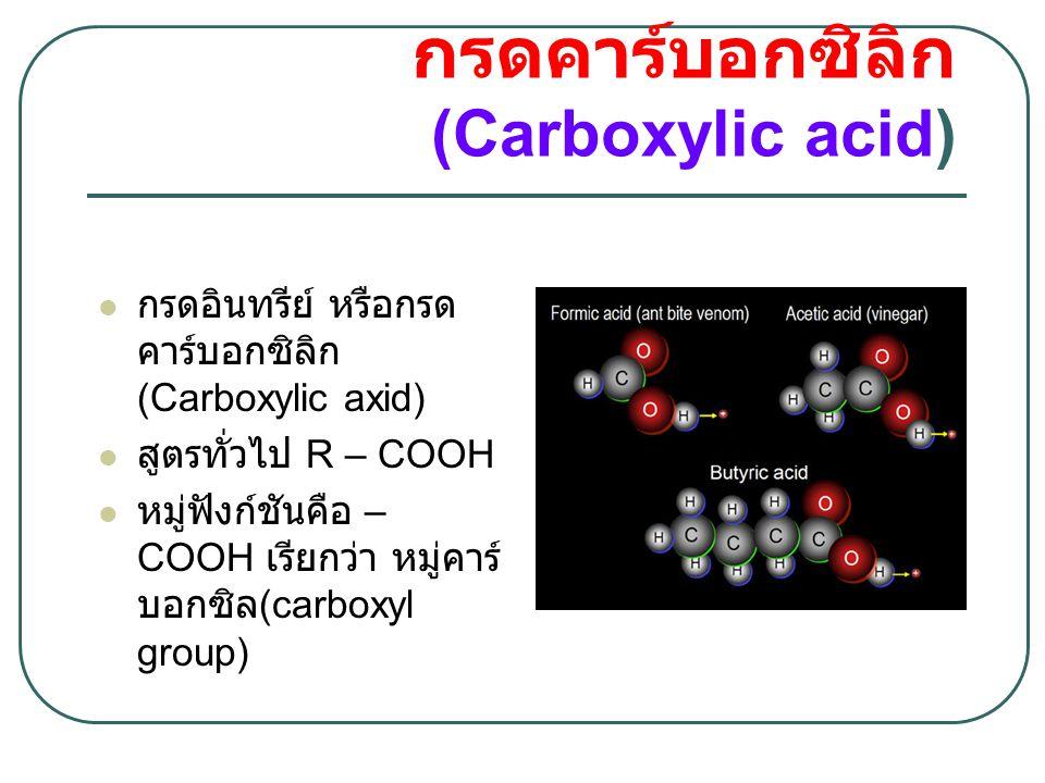 การเรียกชื่อกรดคาร์ บอกซิลิก  เรียกชื่อเช่นเดียวกันกับการเรียกชื่อสารประกอบแอ ลเคน แต่ให้เปลี่ยนอักษรตัวท้ายจาก e เป็น oic และ ให้นับ C ในหมู่ – COOH เป็นตำแหน่งที่ 1 เสมอ สูตรโครงสร้างชื่อ IUPAC H–COOHMethanoic acid CH 3 –COOHEthanoic acid CH 3 CH 2 –COOHPropanoic acid CH 3 CH 2 CH 2 –COOHButanoic acid