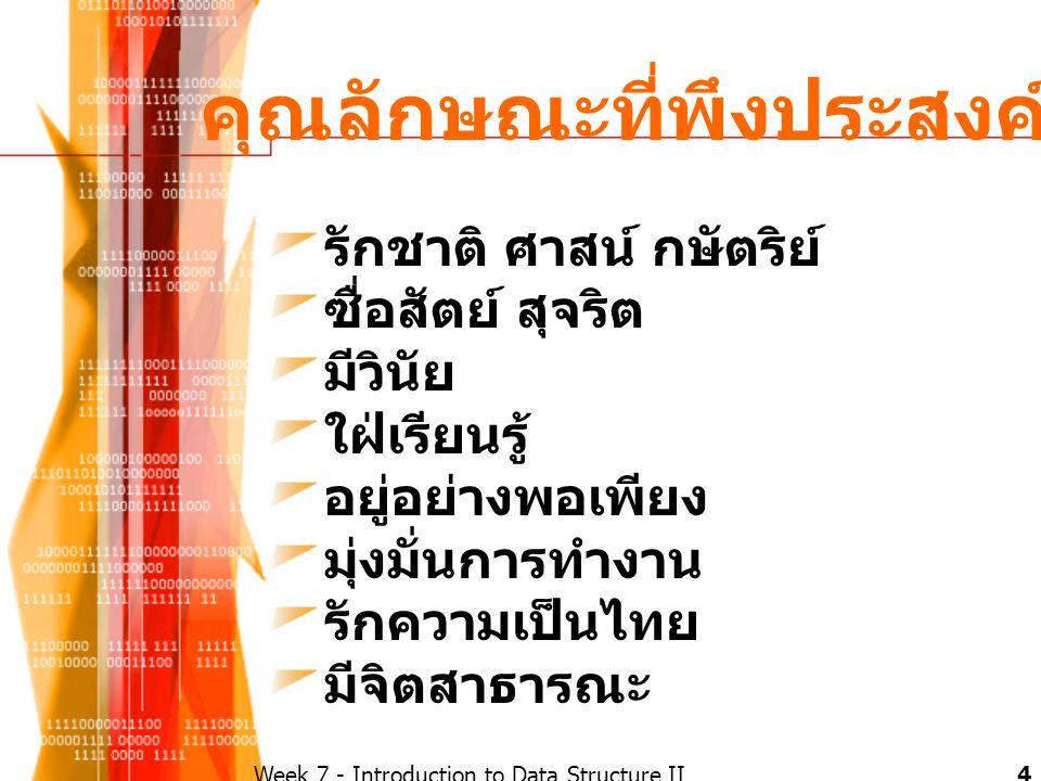คุณลักษณะที่พึงประสงค์ รักชาติ ศาสน์ กษัตริย์ ซื่อสัตย์ สุจริต มีวินัย ใฝ่เรียนรู้ อยู่อย่างพอเพียง มุ่งมั่นการทำงาน รักความเป็นไทย มีจิตสาธารณะ 4Week 7 - Introduction to Data Structure II