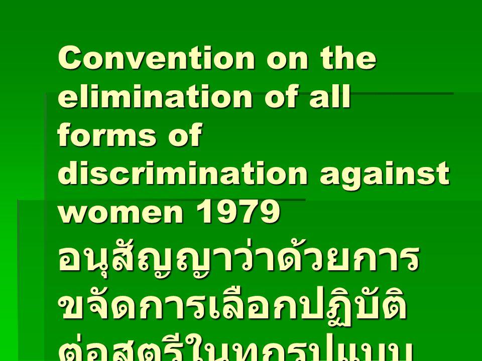Convention on the elimination of all forms of discrimination against women 1979 อนุสัญญาว่าด้วยการ ขจัดการเลือกปฏิบัติ ต่อสตรีในทุกรูปแบบ