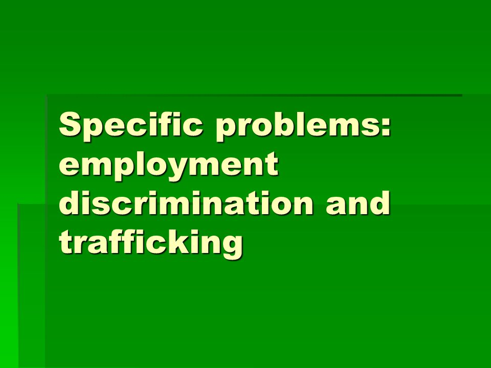 Specific problems: employment discrimination and trafficking
