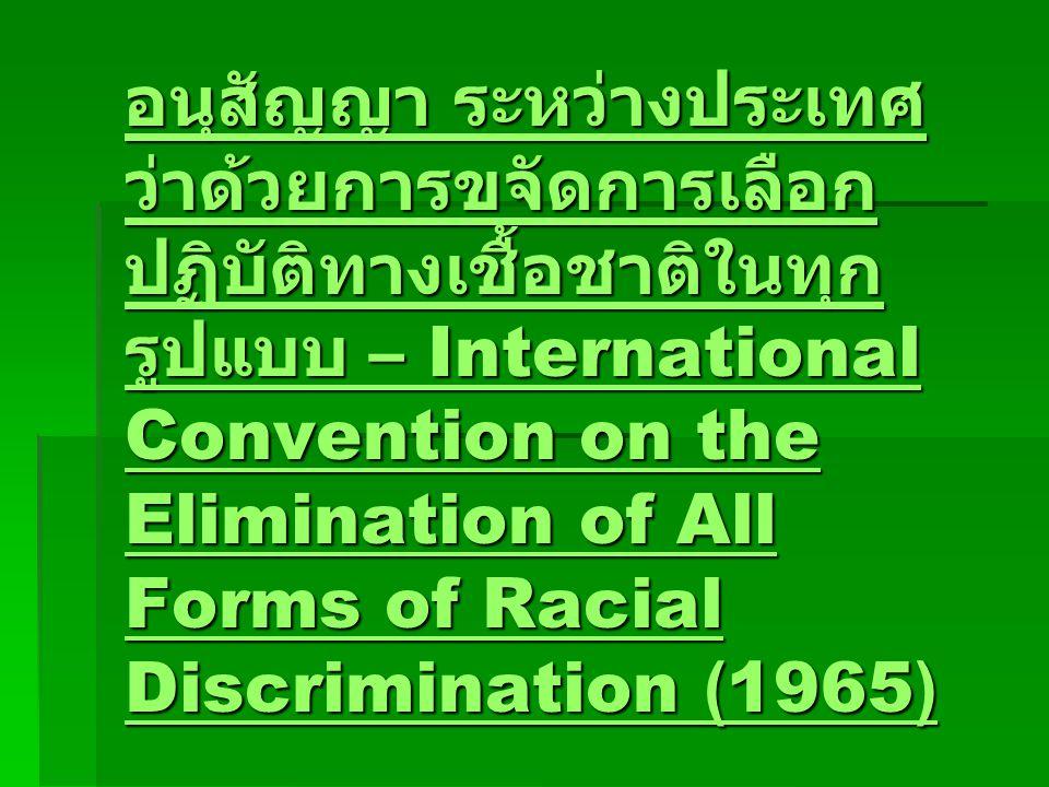 อนุสัญญา ระหว่างประเทศ ว่าด้วยการขจัดการเลือก ปฏิบัติทางเชื้อชาติในทุก รูปแบบ – International Convention on the Elimination of All Forms of Racial Discrimination (1965) อนุสัญญา ระหว่างประเทศ ว่าด้วยการขจัดการเลือก ปฏิบัติทางเชื้อชาติในทุก รูปแบบ – International Convention on the Elimination of All Forms of Racial Discrimination (1965)