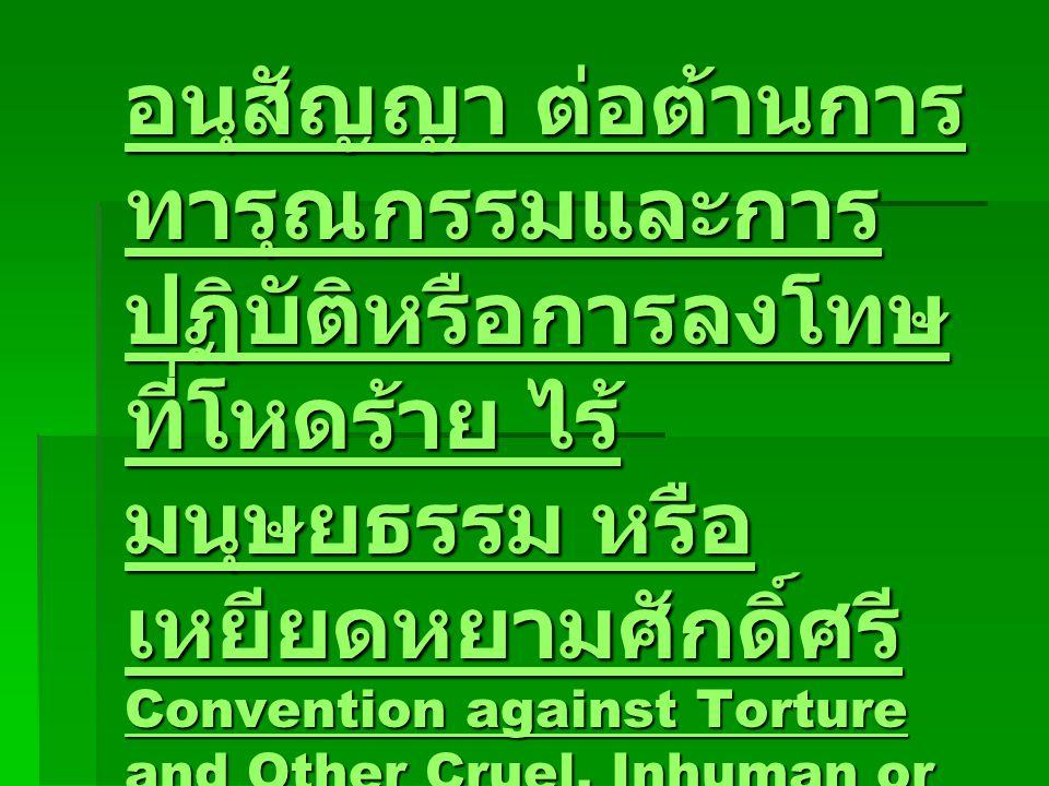 อนุสัญญา ต่อต้านการ ทารุณกรรมและการ ปฏิบัติหรือการลงโทษ ที่โหดร้าย ไร้ มนุษยธรรม หรือ เหยียดหยามศักดิ์ศรี Convention against Torture and Other Cruel, Inhuman or Degrading Treatment or Punishment (1984) อนุสัญญา ต่อต้านการ ทารุณกรรมและการ ปฏิบัติหรือการลงโทษ ที่โหดร้าย ไร้ มนุษยธรรม หรือ เหยียดหยามศักดิ์ศรี Convention against Torture and Other Cruel, Inhuman or Degrading Treatment or Punishment (1984)