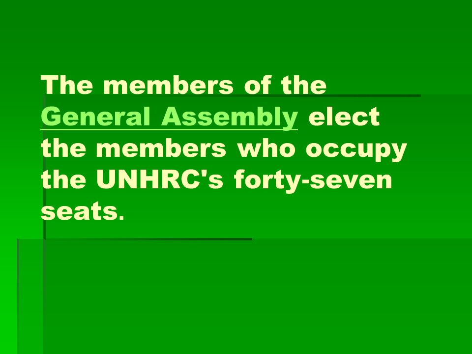 The members of the General Assembly elect the members who occupy the UNHRC's forty-seven seats. General Assembly