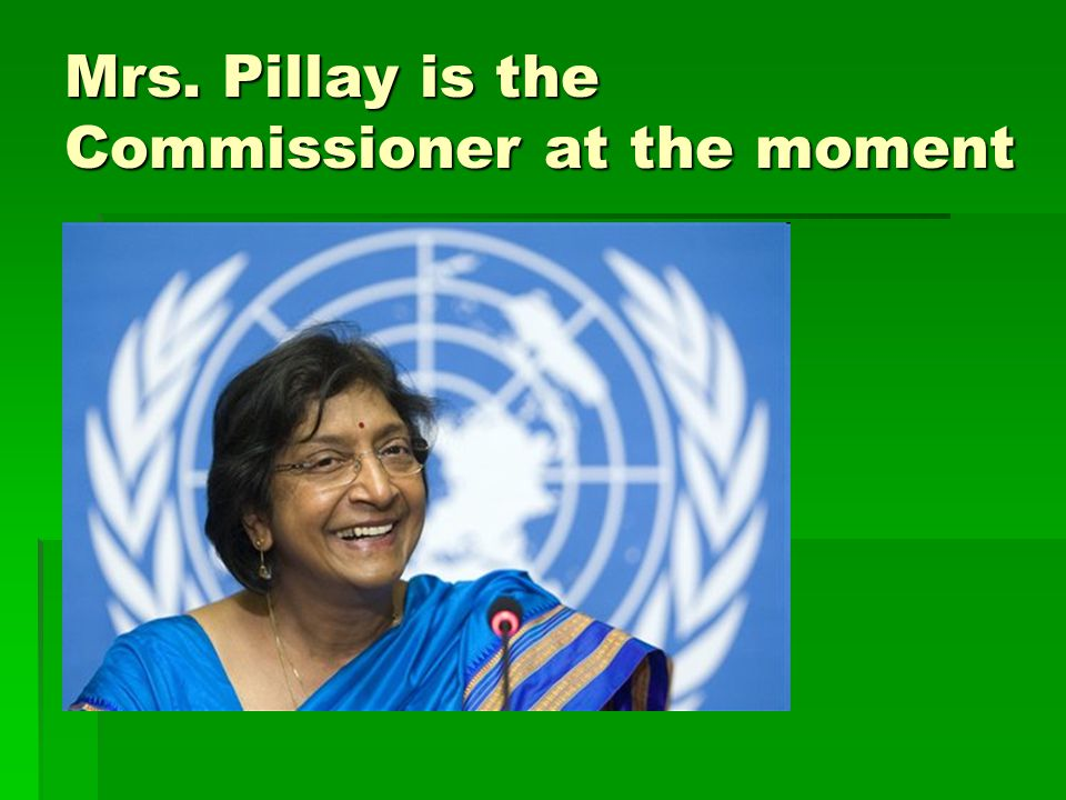 Mrs. Pillay is the Commissioner at the moment