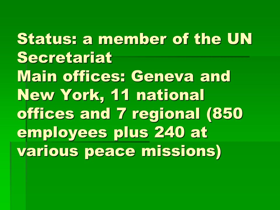 Status: a member of the UN Secretariat Main offices: Geneva and New York, 11 national offices and 7 regional (850 employees plus 240 at various peace missions)