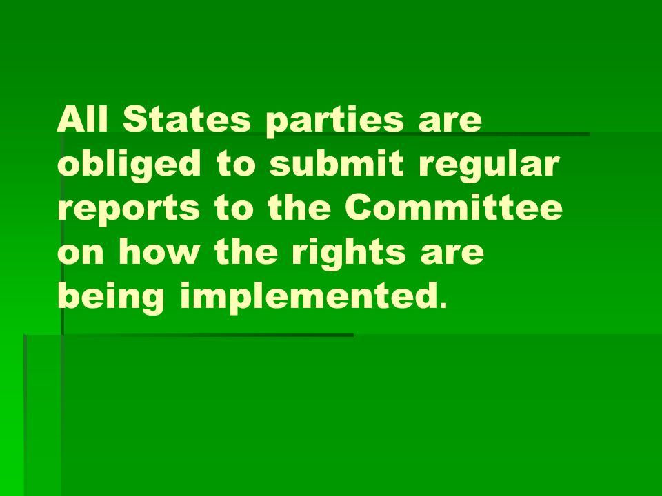 All States parties are obliged to submit regular reports to the Committee on how the rights are being implemented.
