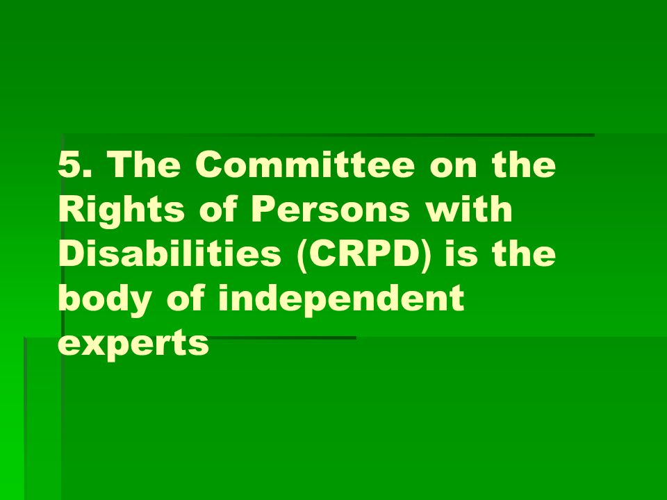 5. The Committee on the Rights of Persons with Disabilities (CRPD) is the body of independent experts