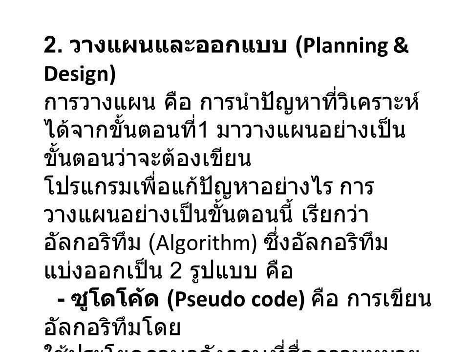 2. วางแผนและออกแบบ (Planning & Design) การวางแผน คือ การนำปัญหาที่วิเคราะห์ ได้จากขั้นตอนที่ 1 มาวางแผนอย่างเป็น ขั้นตอนว่าจะต้องเขียน โปรแกรมเพื่อแก้