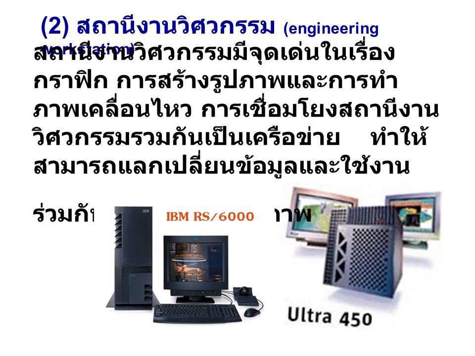 (2) สถานีงานวิศวกรรม (engineering workstation) สถานีงานวิศวกรรมมีจุดเด่นในเรื่อง กราฟิก การสร้างรูปภาพและการทำ ภาพเคลื่อนไหว การเชื่อมโยงสถานีงาน วิศวกรรมรวมกันเป็นเครือข่าย ทำให้ สามารถแลกเปลี่ยนข้อมูลและใช้งาน ร่วมกันอย่างมีประสิทธิภาพ