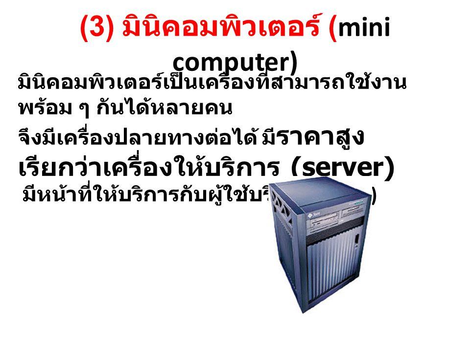 (3) มินิคอมพิวเตอร์ (mini computer) มินิคอมพิวเตอร์เป็นเครื่องที่สามารถใช้งาน พร้อม ๆ กันได้หลายคน จึงมีเครื่องปลายทางต่อได้ มี ราคาสูง เรียกว่าเครื่องให้บริการ (server) มีหน้าที่ให้บริการกับผู้ใช้บริการ (client)