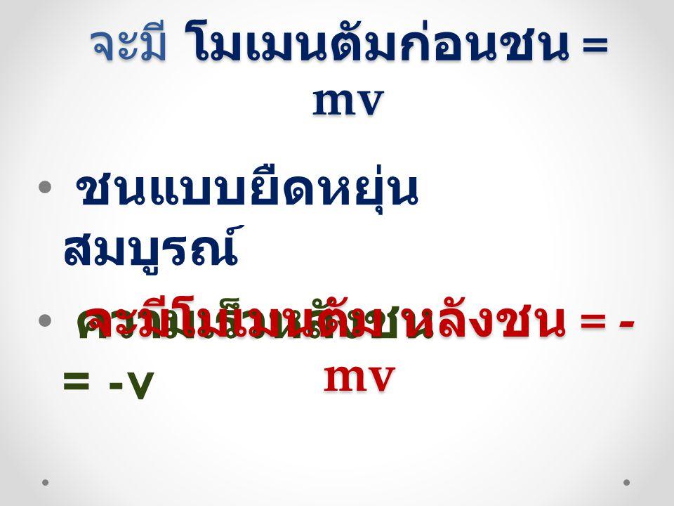 จะมี โมเมนตัมก่อนชน = mv • ชนแบบยืดหยุ่น สมบูรณ์ • ความเร็วหลังชน = -v จะมีโมเมนตัม หลังชน = - mv