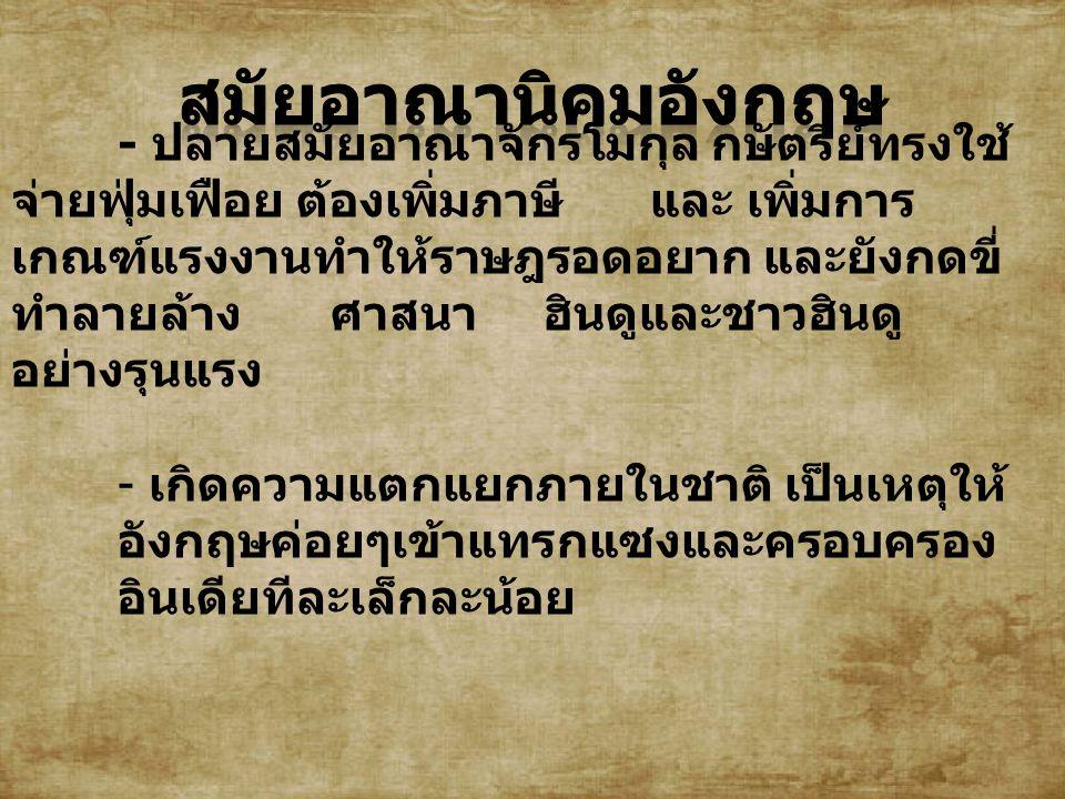 - ปลายสมัยอาณาจักรโมกุล กษัตริย์ทรงใช้ จ่ายฟุ่มเฟือย ต้องเพิ่มภาษีและ เพิ่มการ เกณฑ์แรงงานทำให้ราษฎรอดอยาก และยังกดขี่ ทำลายล้างศาสนาฮินดูและชาวฮินดู