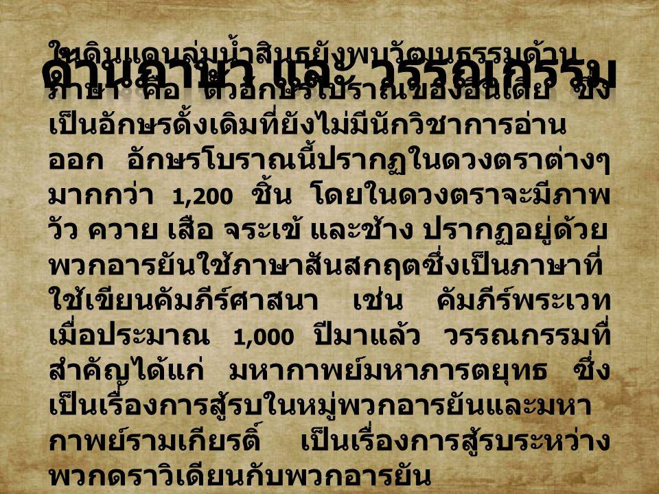 ในดินแดนลุ่มน้ำสินธุยังพบวัฒนธรรมด้าน ภาษา คือ ตัวอักษรโบราณของอินเดีย ซึ่ง เป็นอักษรดั้งเดิมที่ยังไม่มีนักวิชาการอ่าน ออก อักษรโบราณนี้ปรากฏในดวงตราต