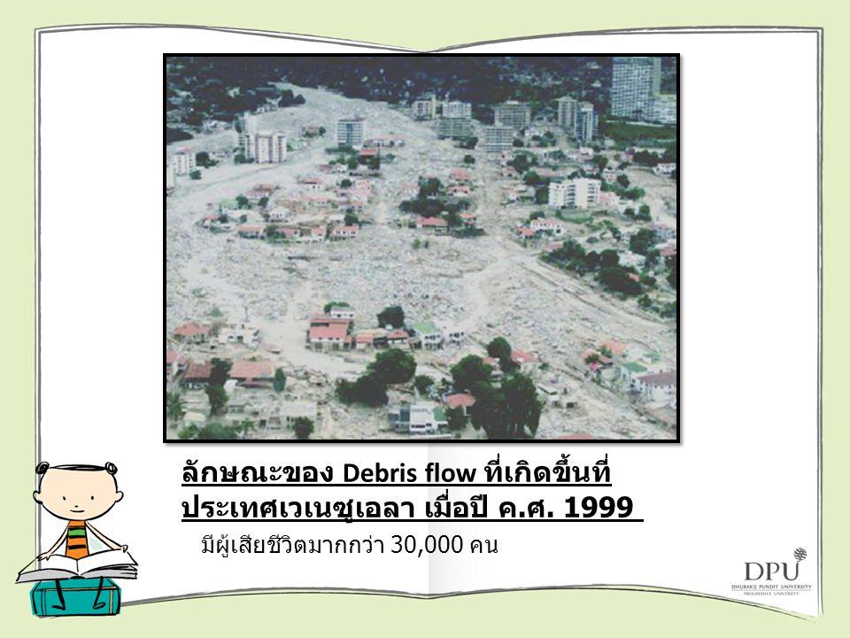 ลักษณะของ Debris flow ที่เกิดขึ้นที่ ประเทศเวเนซูเอลา เมื่อปี ค. ศ. 1999 มีผู้เสียชีวิตมากกว่า 30,000 คน