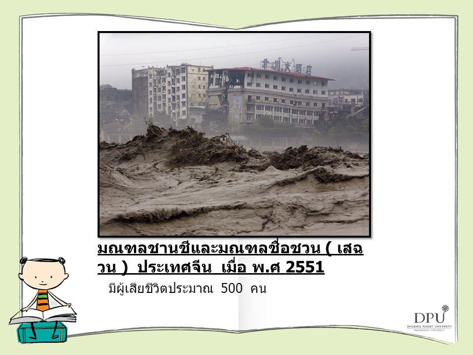แผ่นดินถล่ม 2 ครั้ง ที่หมู่บ้านใน มณฑลชานชีและมณฑลชื่อชวน ( เสฉ วน ) ประเทศจีน เมื่อ พ. ศ 2551 มีผู้เสียชีวิตประมาณ 500 คน