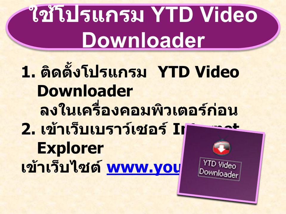 ใช้โปรแกรม YTD Video Downloader 1. ติดตั้งโปรแกรม YTD Video Downloader ลงในเครื่องคอมพิวเตอร์ก่อน 2. เข้าเว็บเบราว์เซอร์ Internet Explorer เข้าเว็บไซต