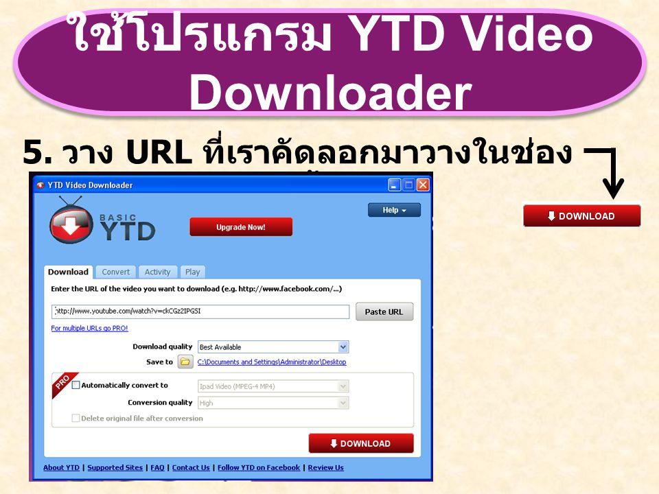 ใช้โปรแกรม YTD Video Downloader 5. วาง URL ที่เราคัดลอกมาวางในช่อง Paste URL จากนั้นกด
