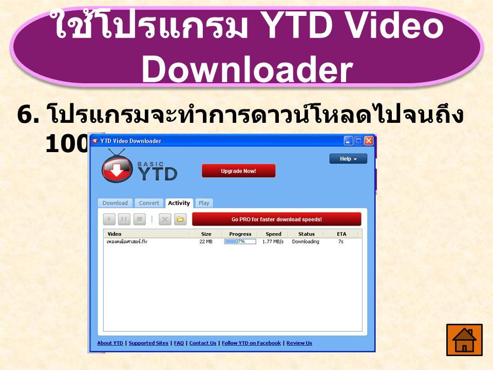 ใช้โปรแกรม YTD Video Downloader 6. โปรแกรมจะทำการดาวน์โหลดไปจนถึง 100 %